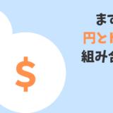 まずは円とアメリカドルかユーロの組合わせ